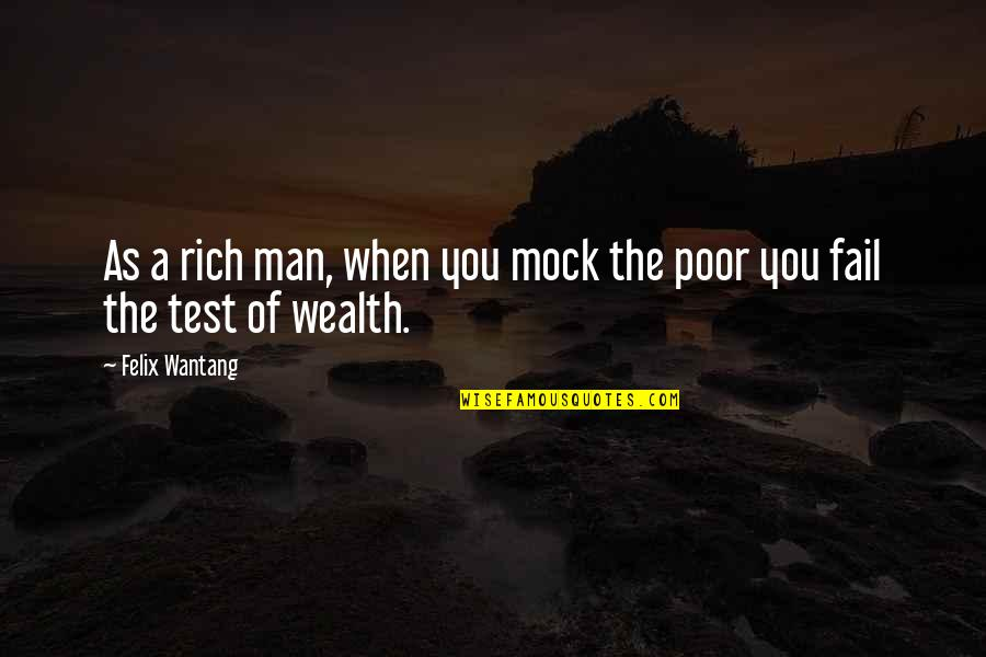 Mock Test Quotes By Felix Wantang: As a rich man, when you mock the