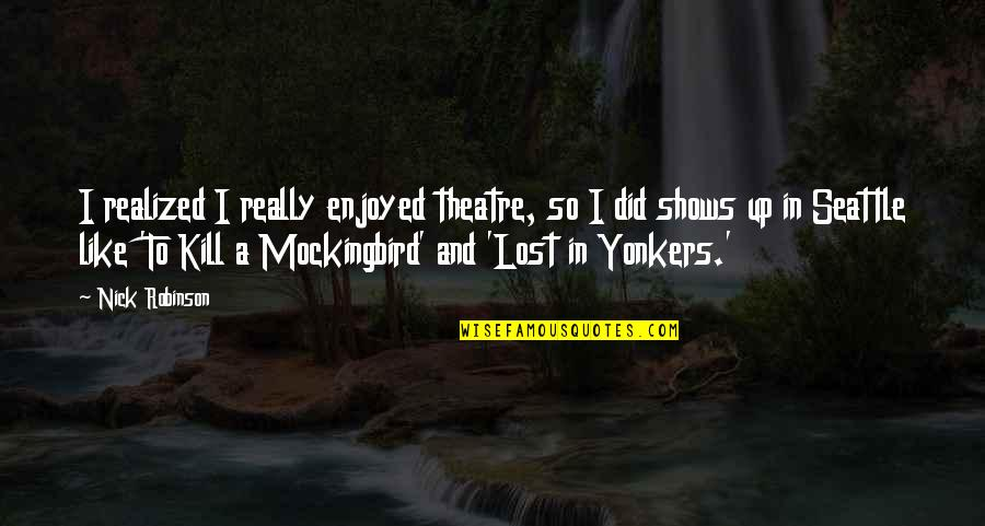 Mockingbird To Kill Quotes By Nick Robinson: I realized I really enjoyed theatre, so I