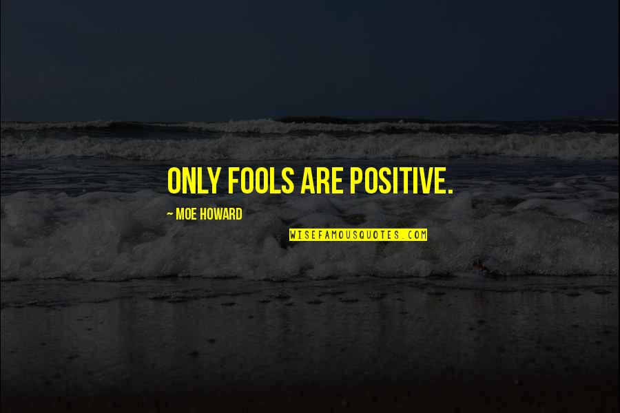 Moe Howard Quotes By Moe Howard: Only fools are positive.