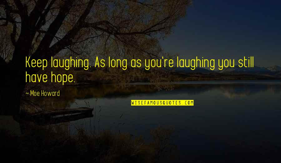 Moe Howard Quotes By Moe Howard: Keep laughing. As long as you're laughing you