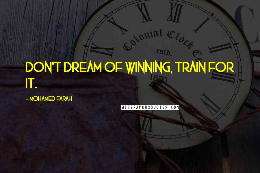 Mohamed Farah quotes: Don't dream of winning, train for it.
