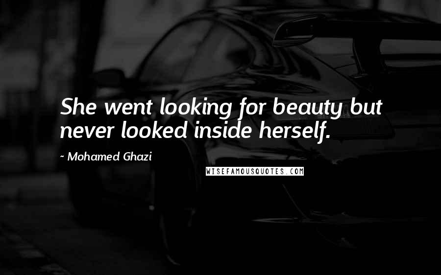 Mohamed Ghazi quotes: She went looking for beauty but never looked inside herself.
