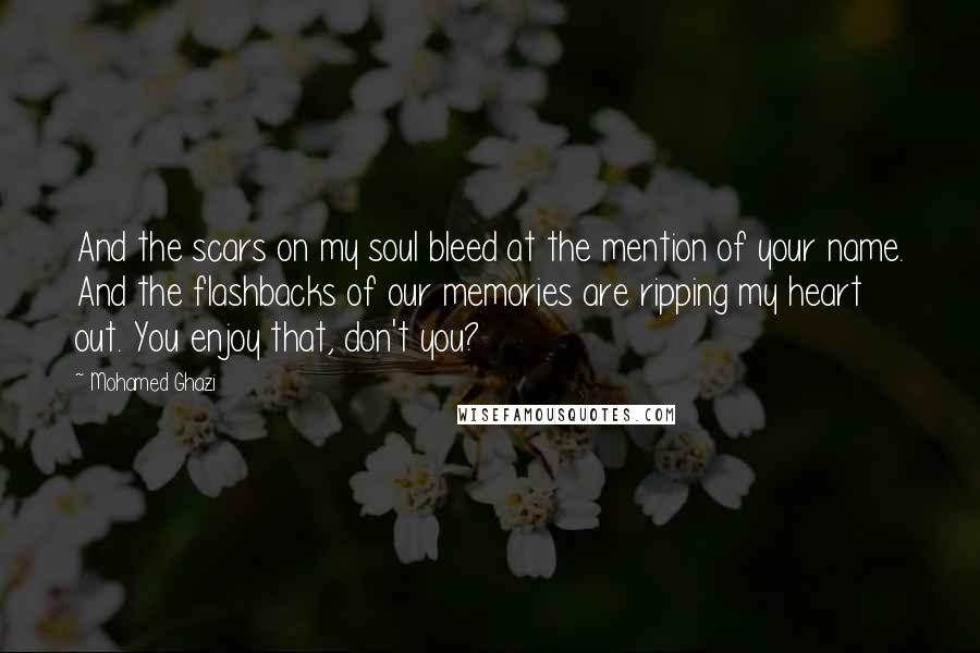 Mohamed Ghazi quotes: And the scars on my soul bleed at the mention of your name. And the flashbacks of our memories are ripping my heart out. You enjoy that, don't you?
