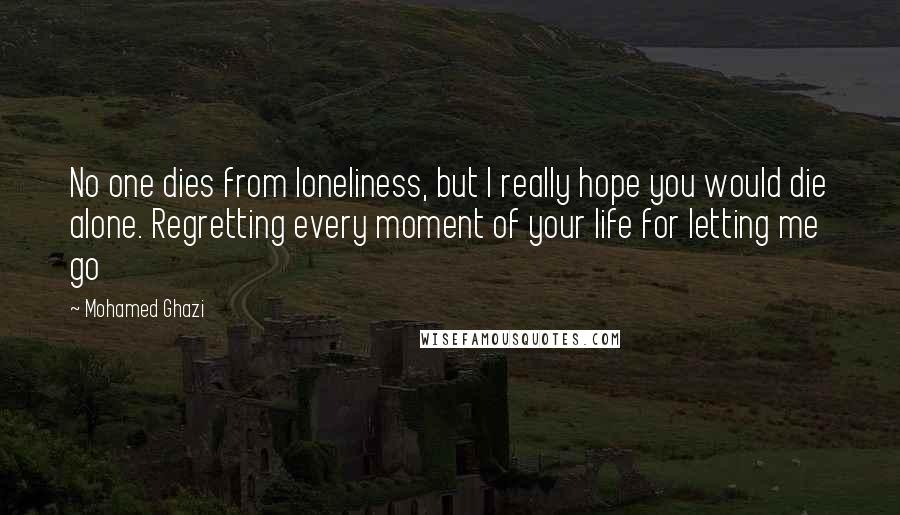 Mohamed Ghazi quotes: No one dies from loneliness, but I really hope you would die alone. Regretting every moment of your life for letting me go