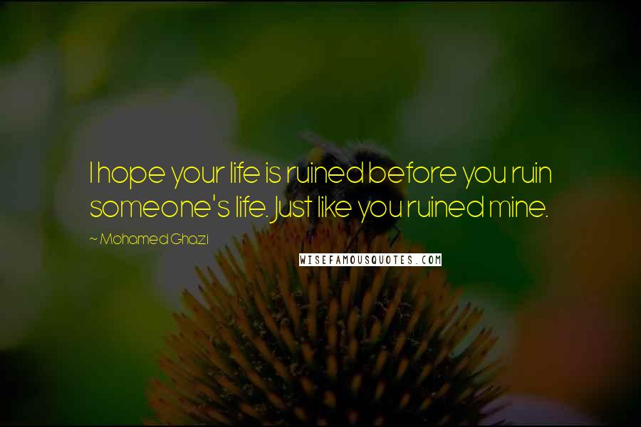 Mohamed Ghazi quotes: I hope your life is ruined before you ruin someone's life. Just like you ruined mine.