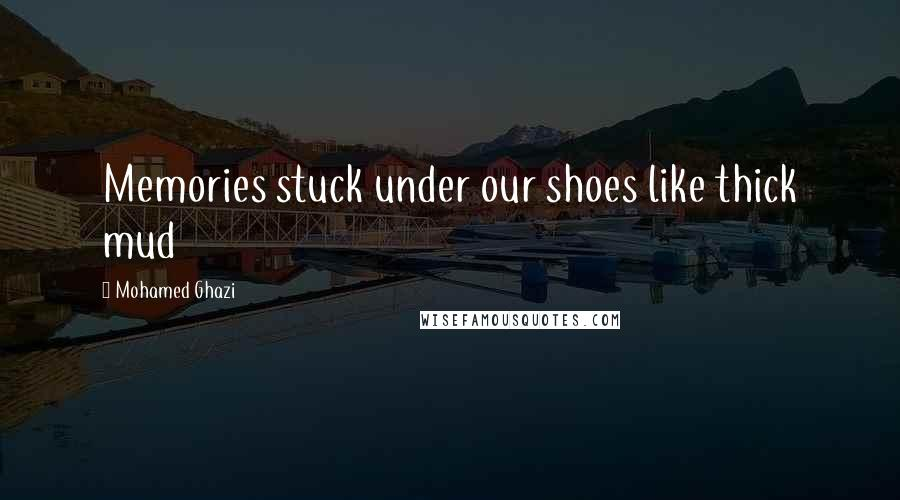 Mohamed Ghazi quotes: Memories stuck under our shoes like thick mud