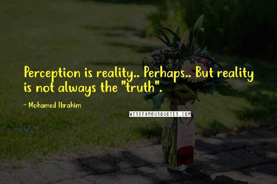 """Mohamed Ibrahim quotes: Perception is reality.. Perhaps.. But reality is not always the """"truth""""."""
