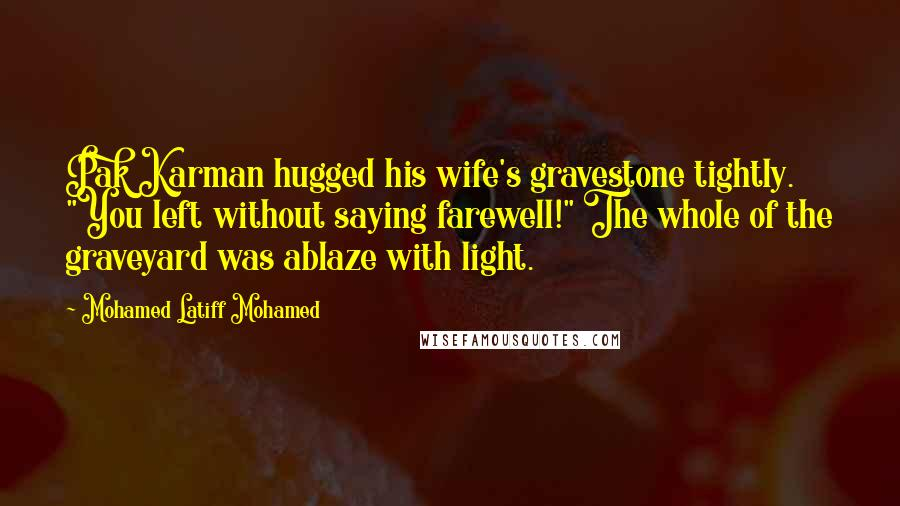 """Mohamed Latiff Mohamed quotes: Pak Karman hugged his wife's gravestone tightly. """"You left without saying farewell!"""" The whole of the graveyard was ablaze with light."""