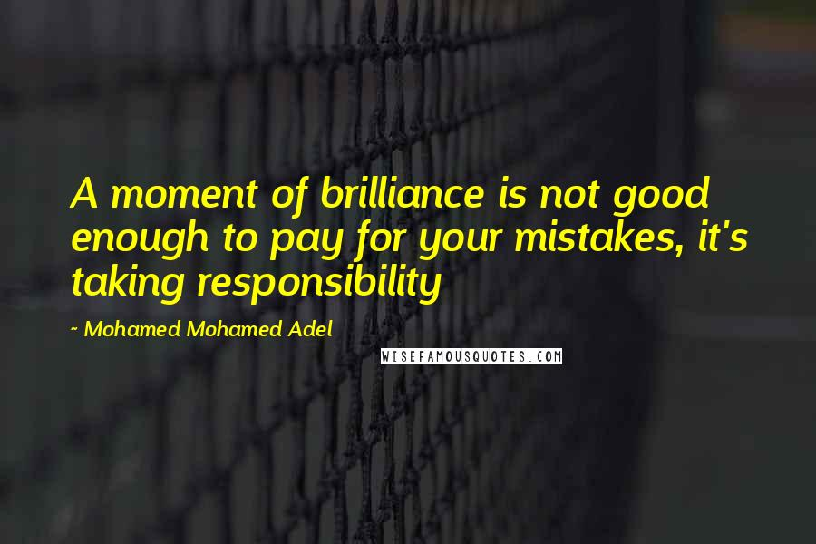 Mohamed Mohamed Adel quotes: A moment of brilliance is not good enough to pay for your mistakes, it's taking responsibility