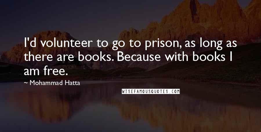Mohammad Hatta quotes: I'd volunteer to go to prison, as long as there are books. Because with books I am free.