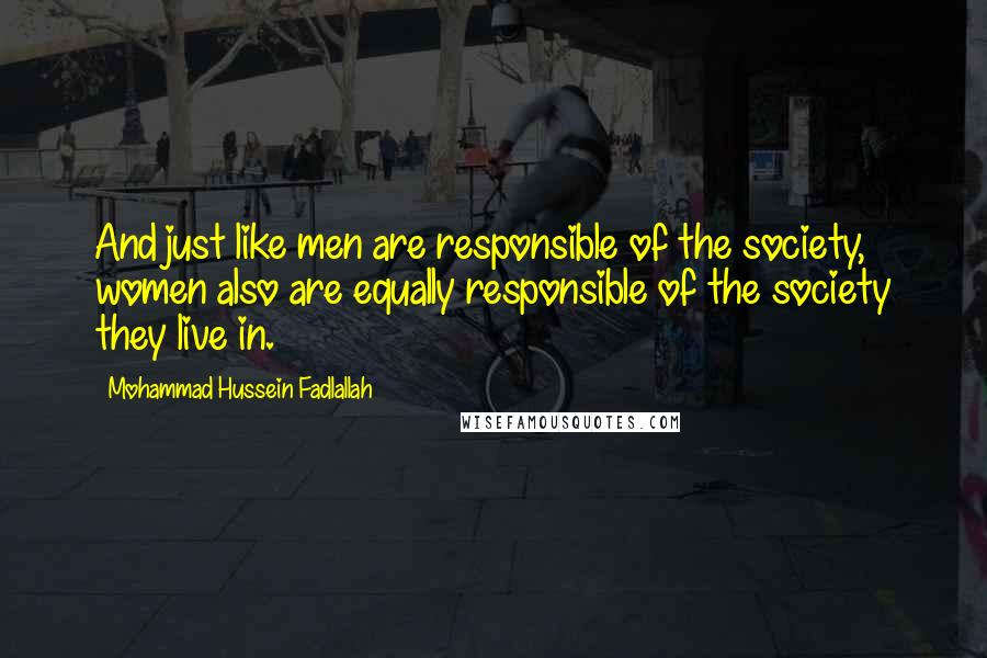 Mohammad Hussein Fadlallah quotes: And just like men are responsible of the society, women also are equally responsible of the society they live in.