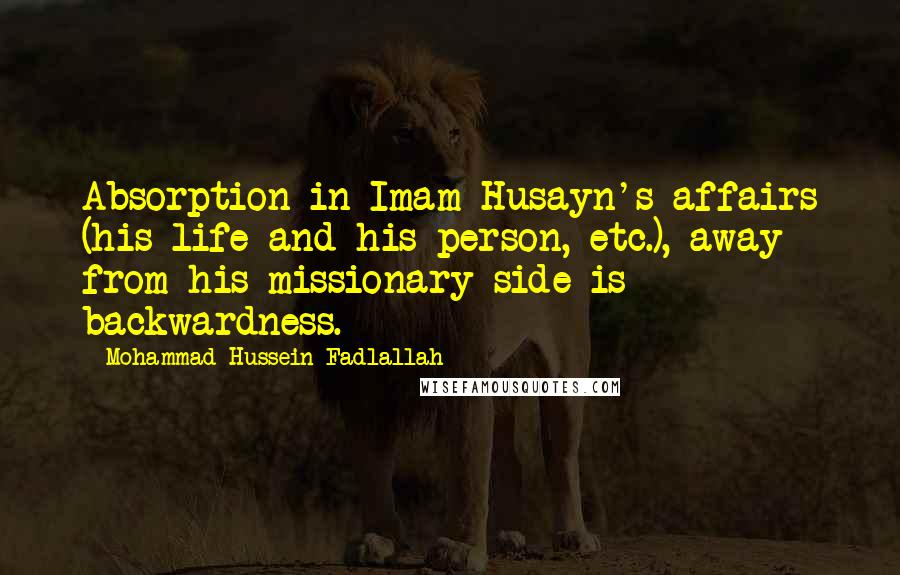 Mohammad Hussein Fadlallah quotes: Absorption in Imam Husayn's affairs (his life and his person, etc.), away from his missionary side is backwardness.