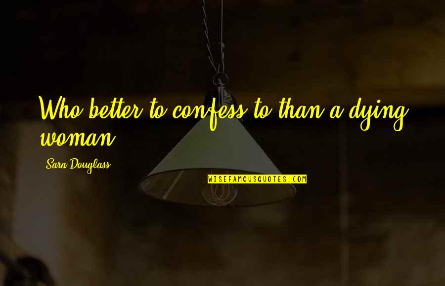 Mohammed Daud Khan Quotes By Sara Douglass: Who better to confess to than a dying