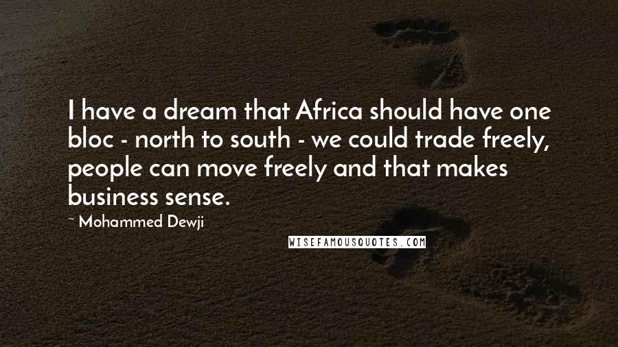 Mohammed Dewji quotes: I have a dream that Africa should have one bloc - north to south - we could trade freely, people can move freely and that makes business sense.