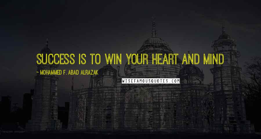 Mohammed F. Abad Alrazak quotes: Success is to win your heart and mind