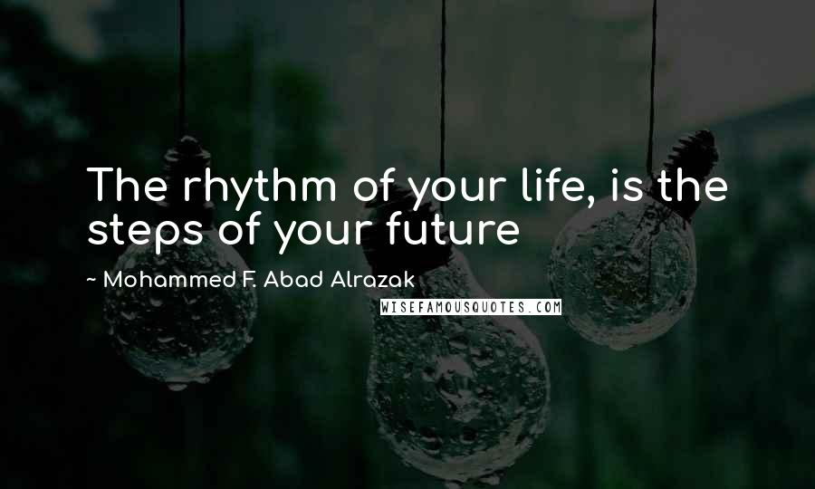 Mohammed F. Abad Alrazak quotes: The rhythm of your life, is the steps of your future