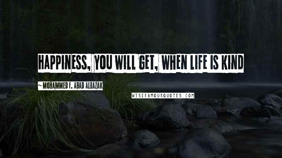 Mohammed F. Abad Alrazak quotes: Happiness, you will get, when life is kind