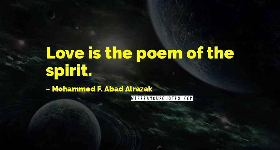 Mohammed F. Abad Alrazak quotes: Love is the poem of the spirit.