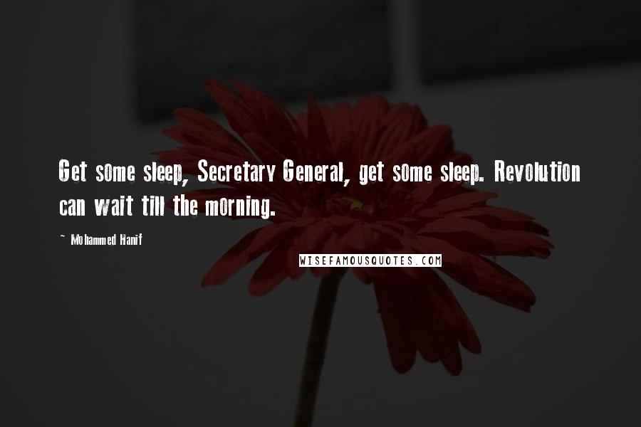 Mohammed Hanif quotes: Get some sleep, Secretary General, get some sleep. Revolution can wait till the morning.