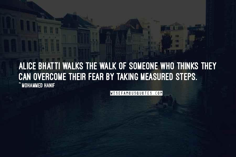 Mohammed Hanif quotes: Alice Bhatti walks the walk of someone who thinks they can overcome their fear by taking measured steps.