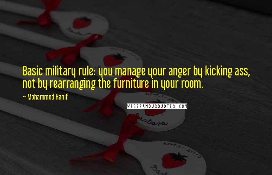 Mohammed Hanif quotes: Basic military rule: you manage your anger by kicking ass, not by rearranging the furniture in your room.