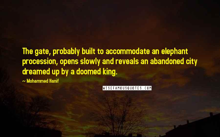 Mohammed Hanif quotes: The gate, probably built to accommodate an elephant procession, opens slowly and reveals an abandoned city dreamed up by a doomed king.