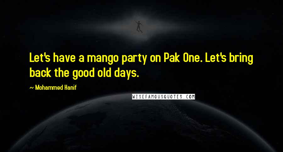 Mohammed Hanif quotes: Let's have a mango party on Pak One. Let's bring back the good old days.