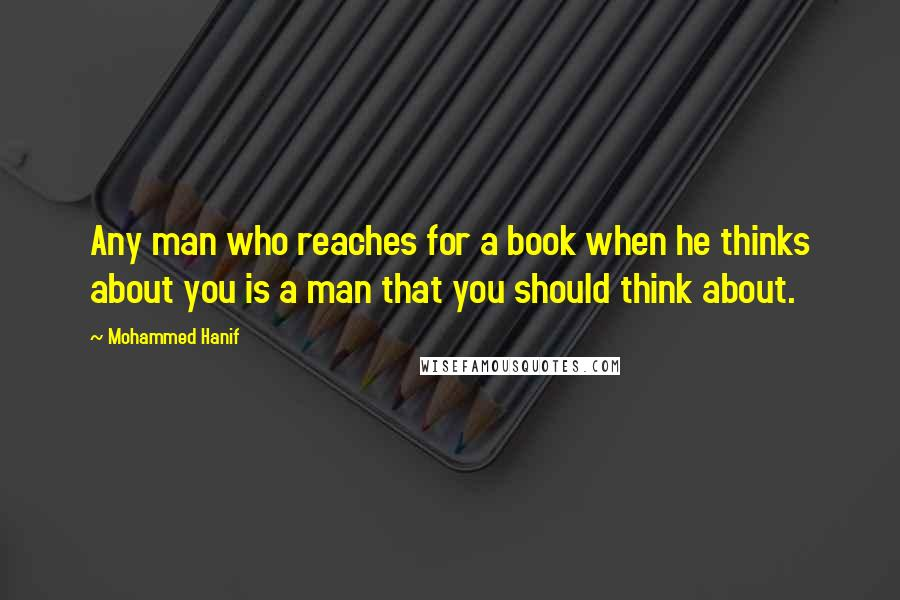 Mohammed Hanif quotes: Any man who reaches for a book when he thinks about you is a man that you should think about.