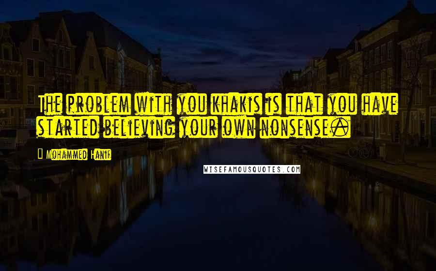 Mohammed Hanif quotes: The problem with you khakis is that you have started believing your own nonsense.