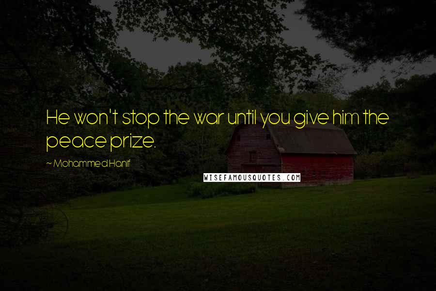 Mohammed Hanif quotes: He won't stop the war until you give him the peace prize.