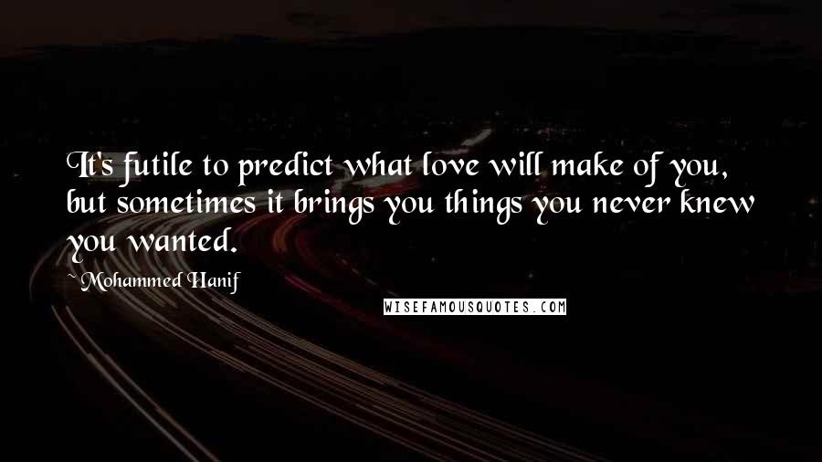 Mohammed Hanif quotes: It's futile to predict what love will make of you, but sometimes it brings you things you never knew you wanted.