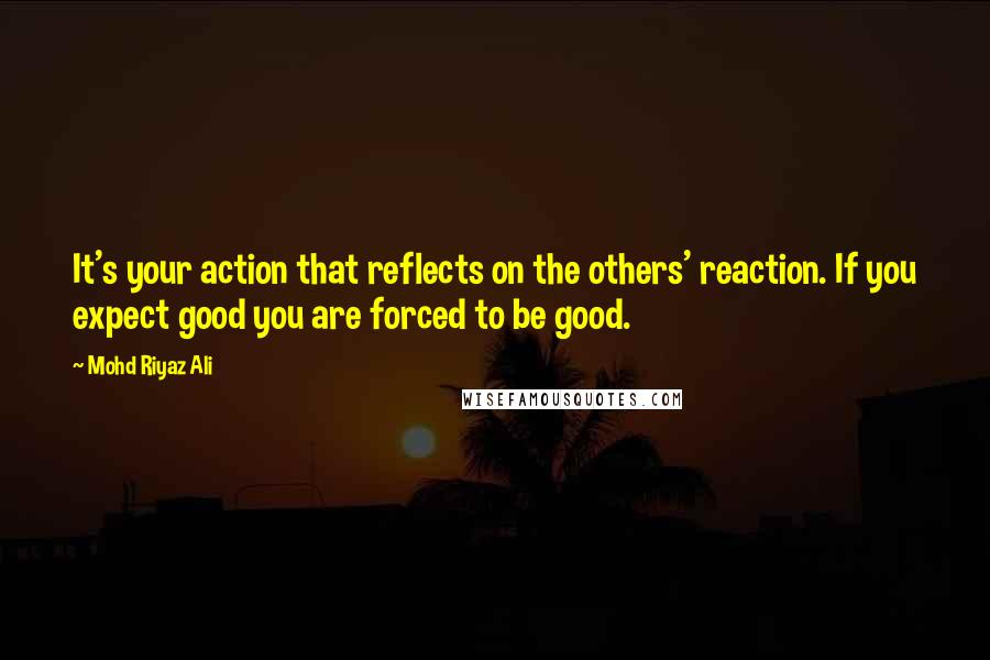 Mohd Riyaz Ali quotes: It's your action that reflects on the others' reaction. If you expect good you are forced to be good.