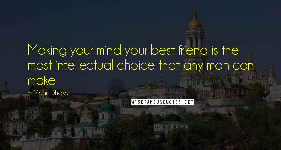Mohit Dhaka quotes: Making your mind your best friend is the most intellectual choice that any man can make