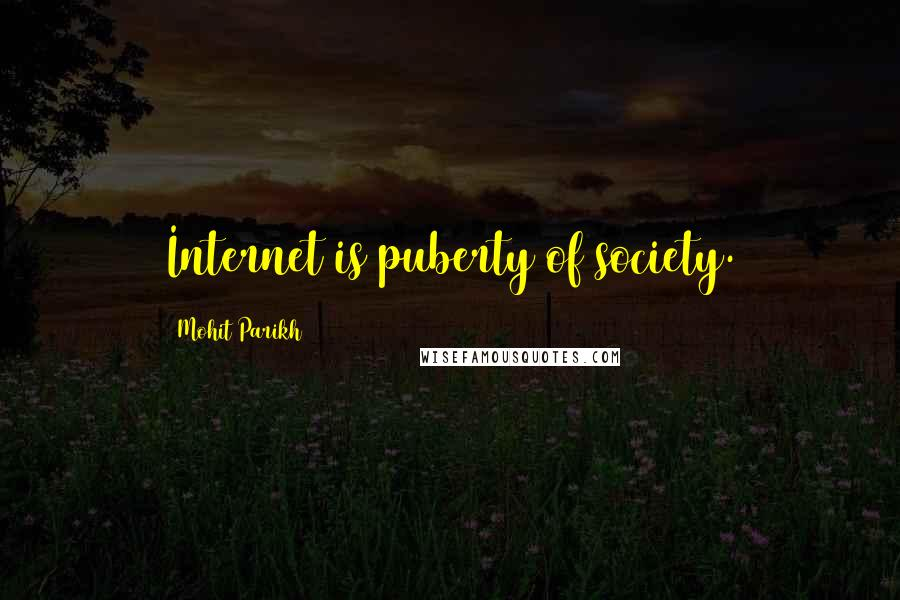 Mohit Parikh quotes: Internet is puberty of society.
