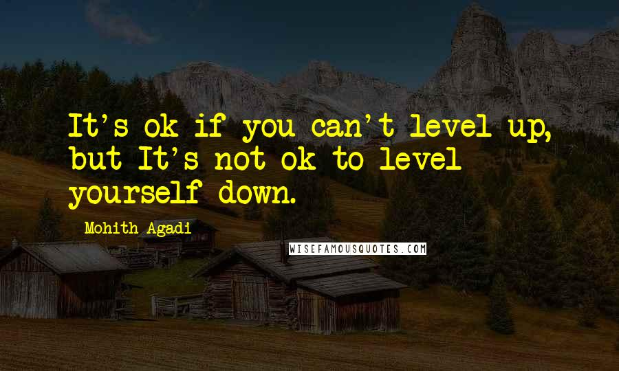 Mohith Agadi quotes: It's ok if you can't level up, but It's not ok to level yourself down.