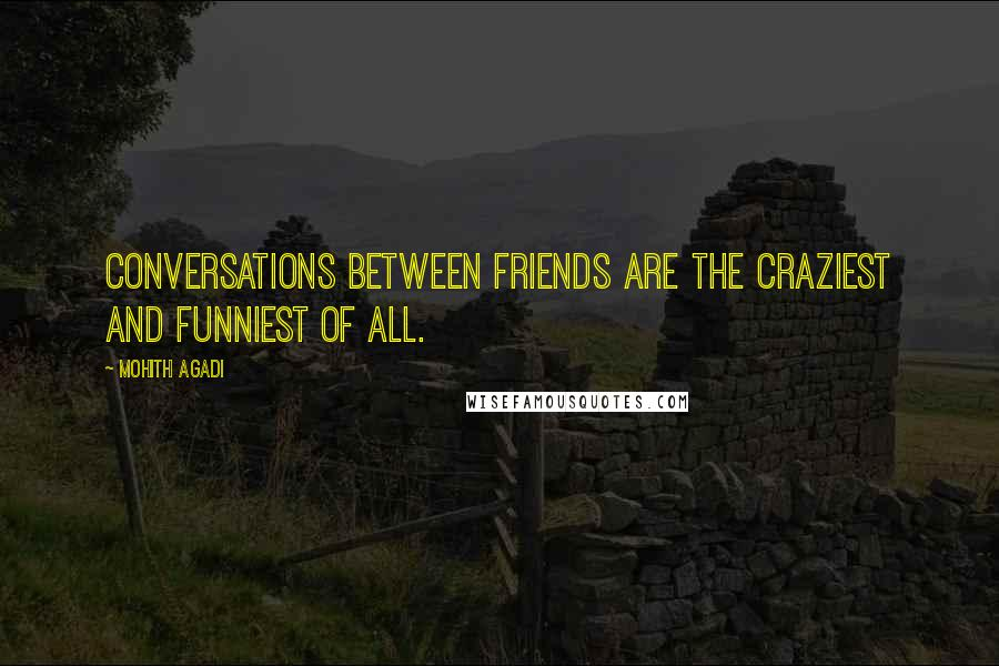 Mohith Agadi quotes: Conversations between friends are the craziest and funniest of all.