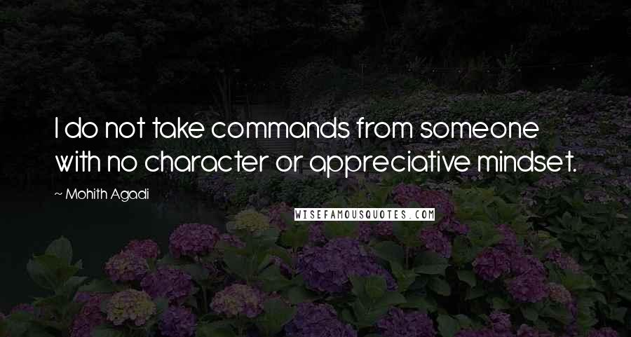 Mohith Agadi quotes: I do not take commands from someone with no character or appreciative mindset.