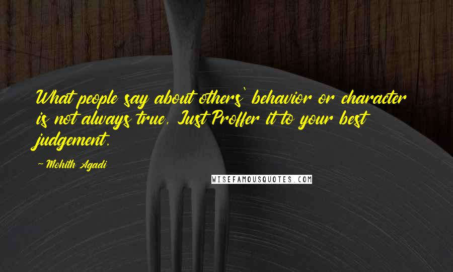 Mohith Agadi quotes: What people say about others' behavior or character is not always true, Just Proffer it to your best judgement.