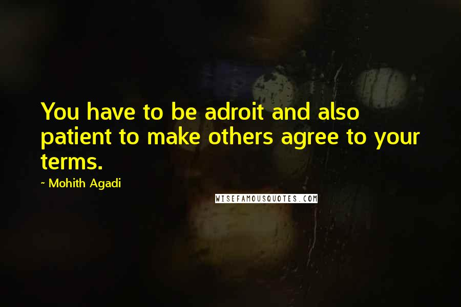 Mohith Agadi quotes: You have to be adroit and also patient to make others agree to your terms.