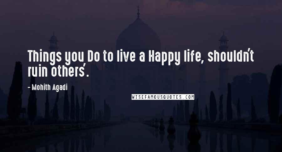 Mohith Agadi quotes: Things you Do to live a Happy life, shouldn't ruin others'.