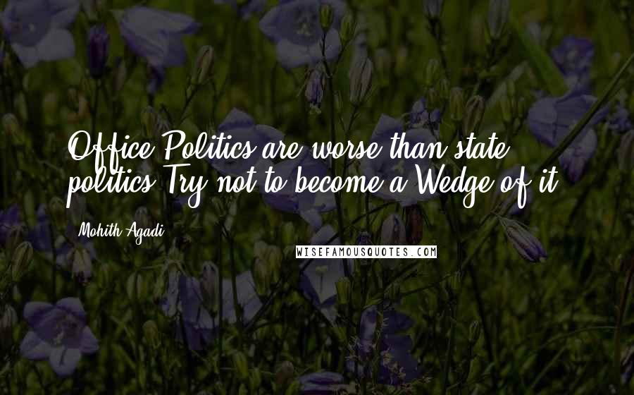 Mohith Agadi quotes: Office Politics are worse than state politics.Try not to become a Wedge of it.