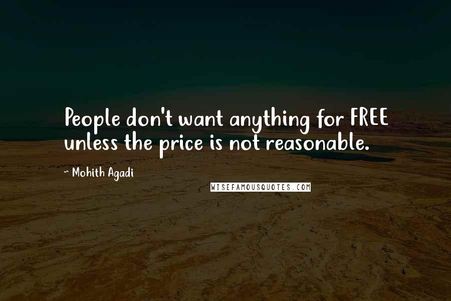 Mohith Agadi quotes: People don't want anything for FREE unless the price is not reasonable.