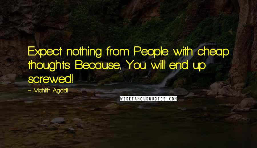Mohith Agadi quotes: Expect nothing from People with cheap thoughts. Because, You will end up screwed!