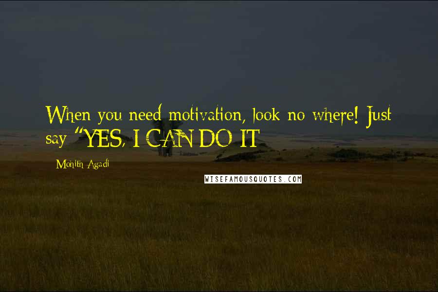 """Mohith Agadi quotes: When you need motivation, look no where! Just say """"YES, I CAN DO IT"""