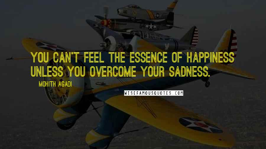 Mohith Agadi quotes: You can't feel the essence of Happiness unless you overcome your Sadness.