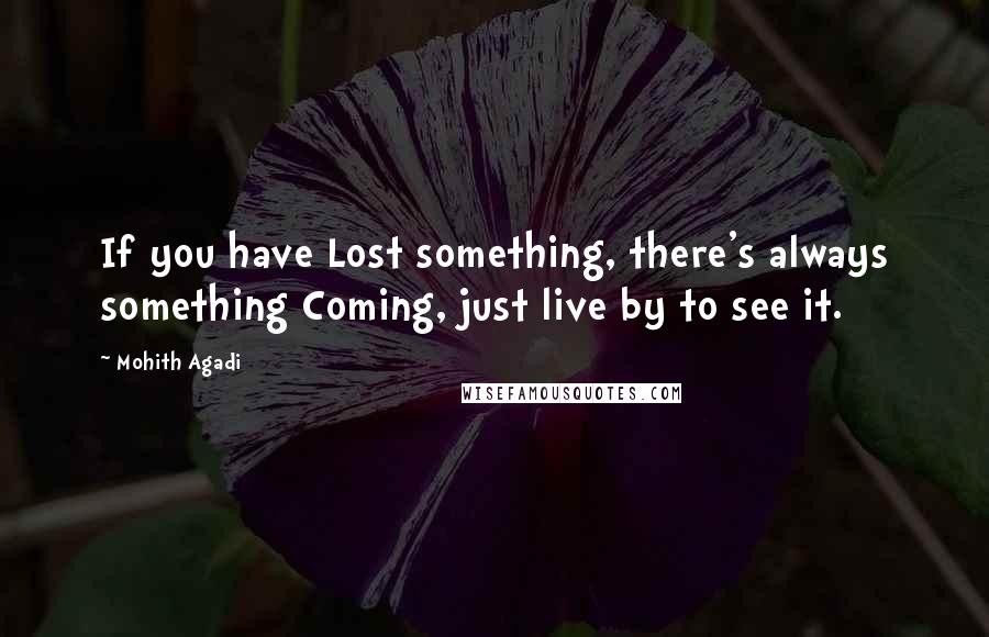 Mohith Agadi quotes: If you have Lost something, there's always something Coming, just live by to see it.