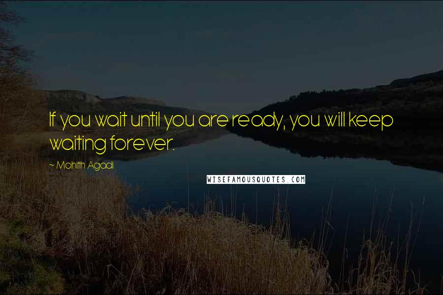 Mohith Agadi quotes: If you wait until you are ready, you will keep waiting forever.