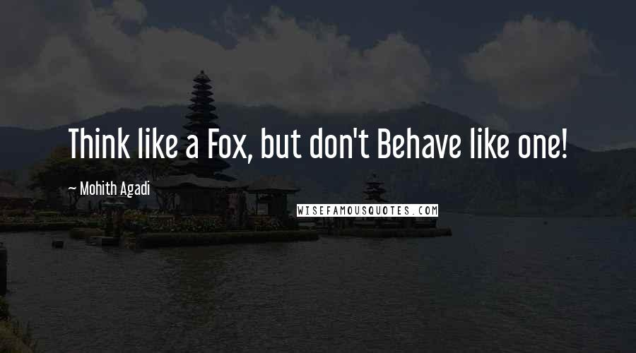 Mohith Agadi quotes: Think like a Fox, but don't Behave like one!