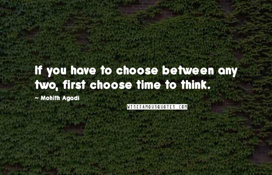 Mohith Agadi quotes: If you have to choose between any two, first choose time to think.