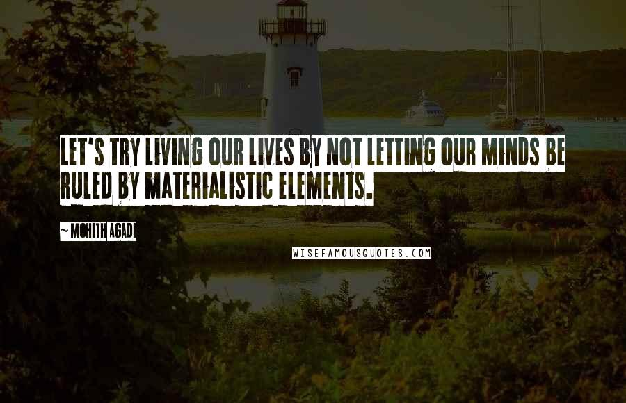 Mohith Agadi quotes: Let's try living our lives by not letting our minds be ruled by materialistic elements.